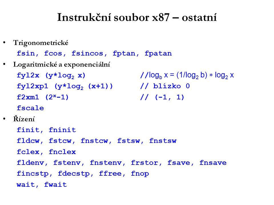 Instrukční soubor x87 – ostatní Trigonometrické fsin, fcos, fsincos, fptan, fpatan Logaritmické a exponenciální fyl2x (y*log 2 x) // log b x = (1/log 2 b)  log 2 x fyl2xp1 (y*log 2 (x+1))// blízko 0 f2xm1 (2 x -1)// (-1, 1) fscale Řízení finit, fninit fldcw, fstcw, fnstcw, fstsw, fnstsw fclex, fnclex fldenv, fstenv, fnstenv, frstor, fsave, fnsave fincstp, fdecstp, ffree, fnop wait, fwait