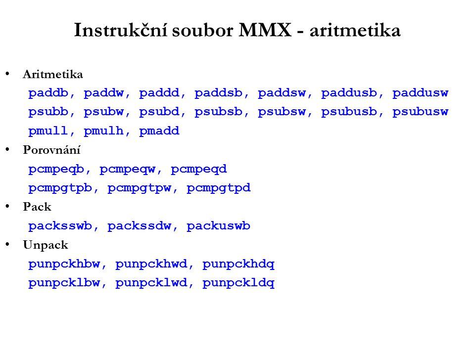 Instrukční soubor MMX - aritmetika Aritmetika paddb, paddw, paddd, paddsb, paddsw, paddusb, paddusw psubb, psubw, psubd, psubsb, psubsw, psubusb, psubusw pmull, pmulh, pmadd Porovnání pcmpeqb, pcmpeqw, pcmpeqd pcmpgtpb, pcmpgtpw, pcmpgtpd Pack packsswb, packssdw, packuswb Unpack punpckhbw, punpckhwd, punpckhdq punpcklbw, punpcklwd, punpckldq
