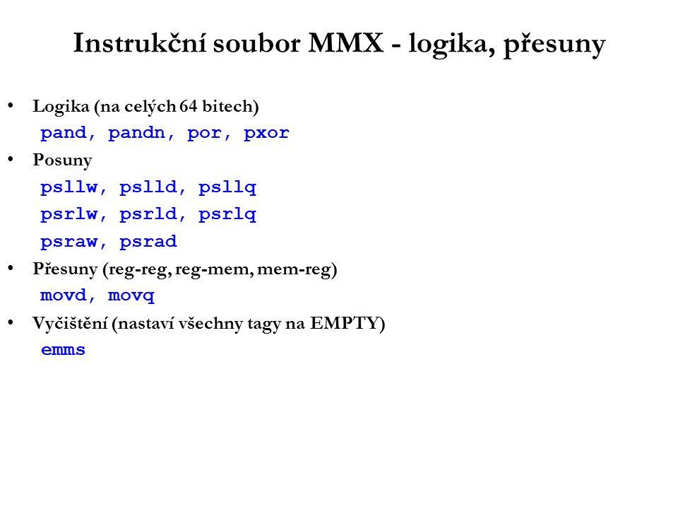 Instrukční soubor MMX - logika, přesuny Logika (na celých 64 bitech) pand, pandn, por, pxor Posuny psllw, pslld, psllq psrlw, psrld, psrlq psraw, psrad Přesuny (reg-reg, reg-mem, mem-reg) movd, movq Vyčištění (nastaví všechny tagy na EMPTY) emms