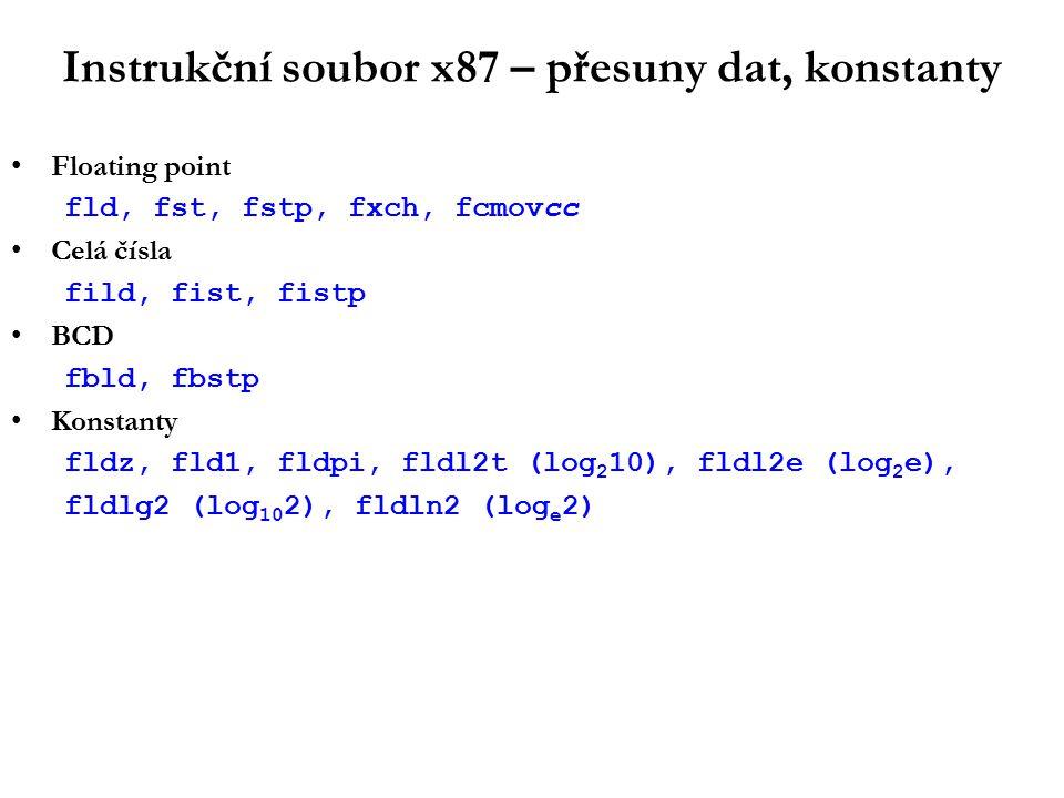 Instrukční soubor x87 – přesuny dat, konstanty Floating point fld, fst, fstp, fxch, fcmovcc Celá čísla fild, fist, fistp BCD fbld, fbstp Konstanty fldz, fld1, fldpi, fldl2t (log 2 10), fldl2e (log 2 e), fldlg2 (log 10 2), fldln2 (log e 2)