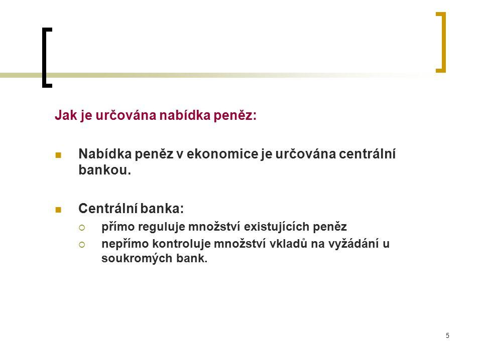 5 Jak je určována nabídka peněz: Nabídka peněz v ekonomice je určována centrální bankou. Centrální banka:  přímo reguluje množství existujících peněz