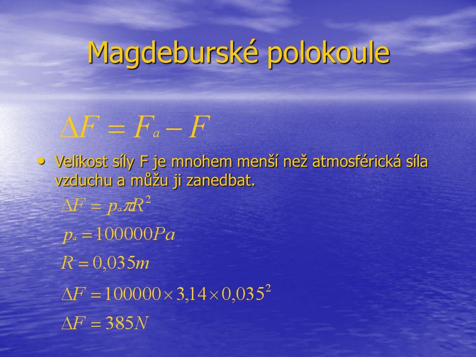 Magdeburské polokoule Velikost síly F je mnohem menší než atmosférická síla vzduchu a můžu ji zanedbat. Velikost síly F je mnohem menší než atmosféric