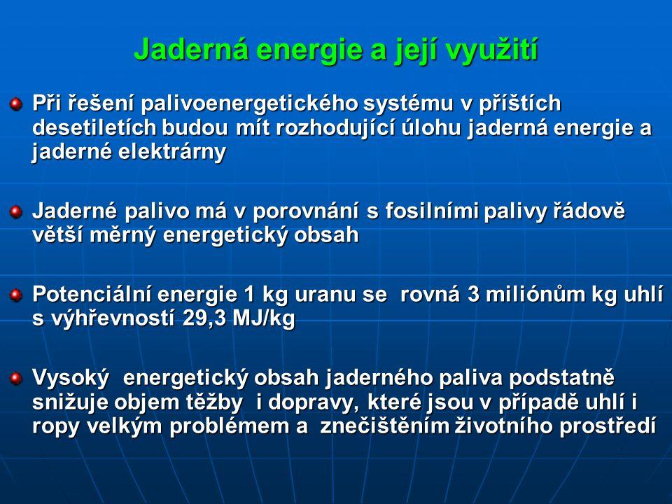 Jaderná energie a její využití Při řešení palivoenergetického systému v příštích desetiletích budou mít rozhodující úlohu jaderná energie a jaderné elektrárny Jaderné palivo má v porovnání s fosilními palivy řádově větší měrný energetický obsah Potenciální energie 1 kg uranu se rovná 3 miliónům kg uhlí s výhřevností 29,3 MJ/kg Vysoký energetický obsah jaderného paliva podstatně snižuje objem těžby i dopravy, které jsou v případě uhlí i ropy velkým problémem a znečištěním životního prostředí