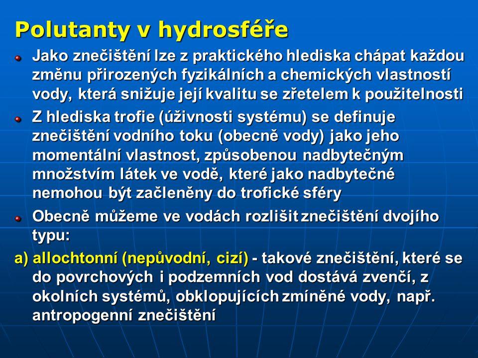 Polutanty v hydrosféře Jako znečištění lze z praktického hlediska chápat každou změnu přirozených fyzikálních a chemických vlastností vody, která snižuje její kvalitu se zřetelem k použitelnosti Z hlediska trofie (úživnosti systému) se definuje znečištění vodního toku (obecně vody) jako jeho momentální vlastnost, způsobenou nadbytečným množstvím látek ve vodě, které jako nadbytečné nemohou být začleněny do trofické sféry Obecně můžeme ve vodách rozlišit znečištění dvojího typu: a) allochtonní (nepůvodní, cizí) - takové znečištění, které se do povrchových i podzemních vod dostává zvenčí, z okolních systémů, obklopujících zmíněné vody, např.
