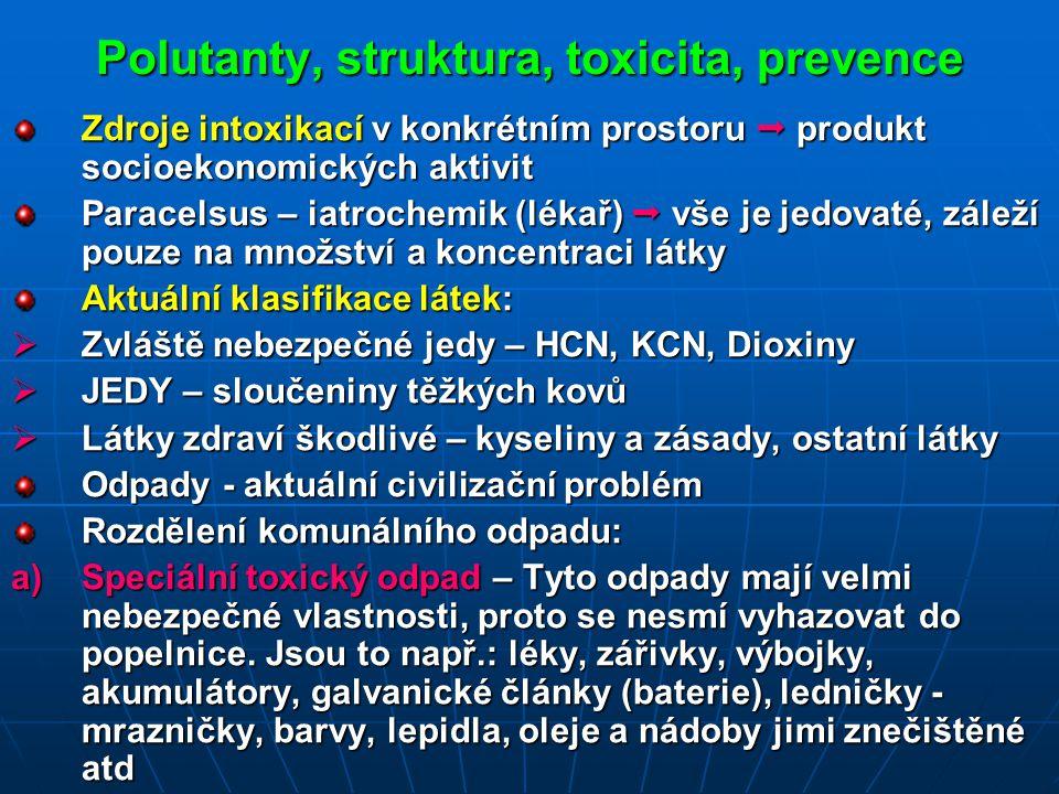 Polutanty, struktura, toxicita, prevence Zdroje intoxikací v konkrétním prostoru  produkt socioekonomických aktivit Paracelsus – iatrochemik (lékař)  vše je jedovaté, záleží pouze na množství a koncentraci látky Aktuální klasifikace látek:  Zvláště nebezpečné jedy – HCN, KCN, Dioxiny  JEDY – sloučeniny těžkých kovů  Látky zdraví škodlivé – kyseliny a zásady, ostatní látky Odpady - aktuální civilizační problém Rozdělení komunálního odpadu: a)Speciální toxický odpad – Tyto odpady mají velmi nebezpečné vlastnosti, proto se nesmí vyhazovat do popelnice.