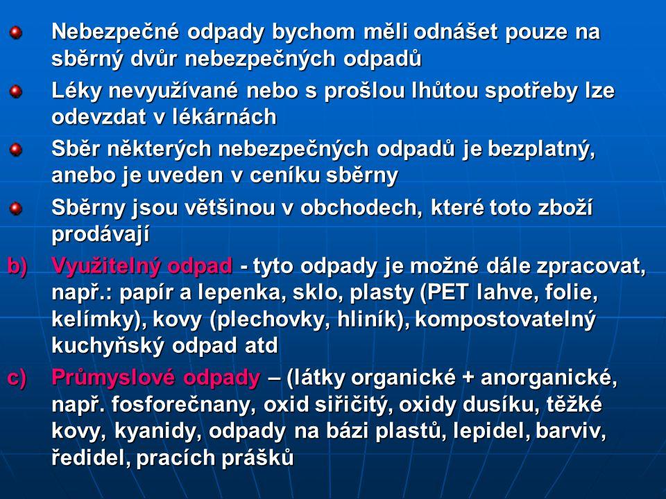 Nebezpečné odpady bychom měli odnášet pouze na sběrný dvůr nebezpečných odpadů Léky nevyužívané nebo s prošlou lhůtou spotřeby lze odevzdat v lékárnách Sběr některých nebezpečných odpadů je bezplatný, anebo je uveden v ceníku sběrny Sběrny jsou většinou v obchodech, které toto zboží prodávají b)Využitelný odpad - tyto odpady je možné dále zpracovat, např.: papír a lepenka, sklo, plasty (PET lahve, folie, kelímky), kovy (plechovky, hliník), kompostovatelný kuchyňský odpad atd c)Průmyslové odpady – (látky organické + anorganické, např.