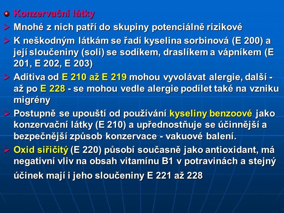 Konzervační látky  Mnohé z nich patří do skupiny potenciálně rizikové  K neškodným látkám se řadí kyselina sorbinová (E 200) a její sloučeniny (soli) se sodíkem, draslíkem a vápníkem (E 201, E 202, E 203)  Aditiva od E 210 až E 219 mohou vyvolávat alergie, další - až po E 228 - se mohou vedle alergie podílet také na vzniku migrény  Postupně se upouští od používání kyseliny benzoové jako konzervační látky (E 210) a upřednostňuje se účinnější a bezpečnější způsob konzervace - vakuové balení.