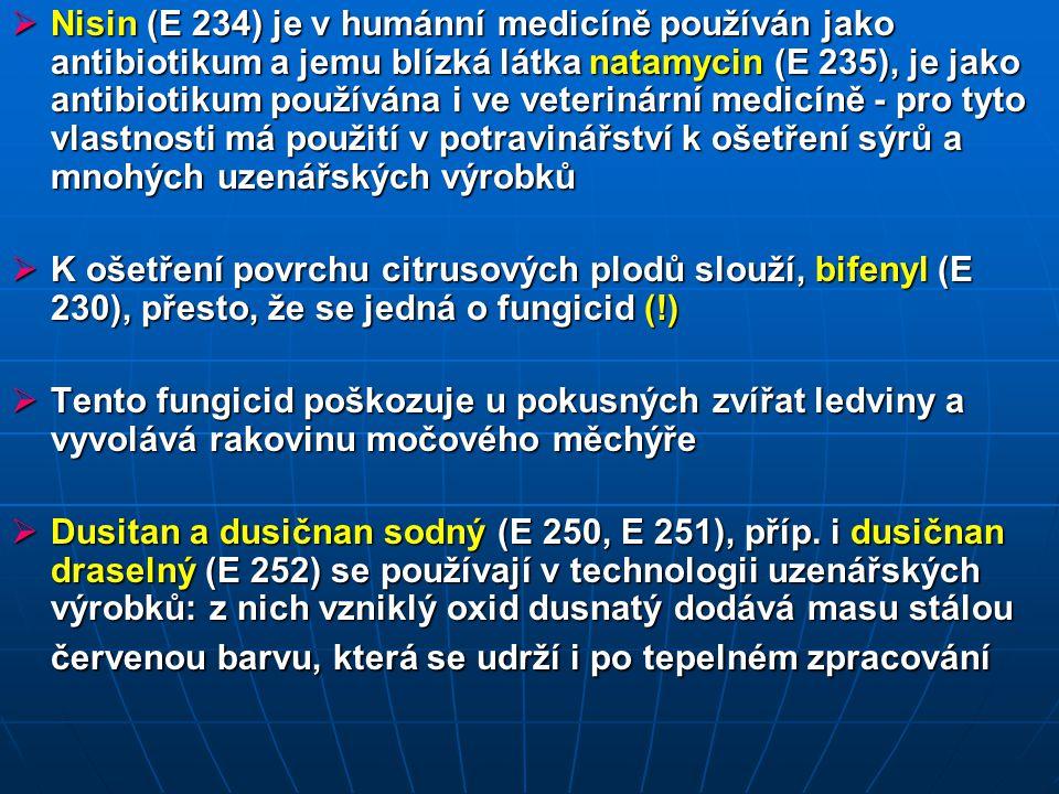  Nisin (E 234) je v humánní medicíně používán jako antibiotikum a jemu blízká látka natamycin (E 235), je jako antibiotikum používána i ve veterinární medicíně - pro tyto vlastnosti má použití v potravinářství k ošetření sýrů a mnohých uzenářských výrobků  K ošetření povrchu citrusových plodů slouží, bifenyl (E 230), přesto, že se jedná o fungicid (!)  Tento fungicid poškozuje u pokusných zvířat ledviny a vyvolává rakovinu močového měchýře  Dusitan a dusičnan sodný (E 250, E 251), příp.