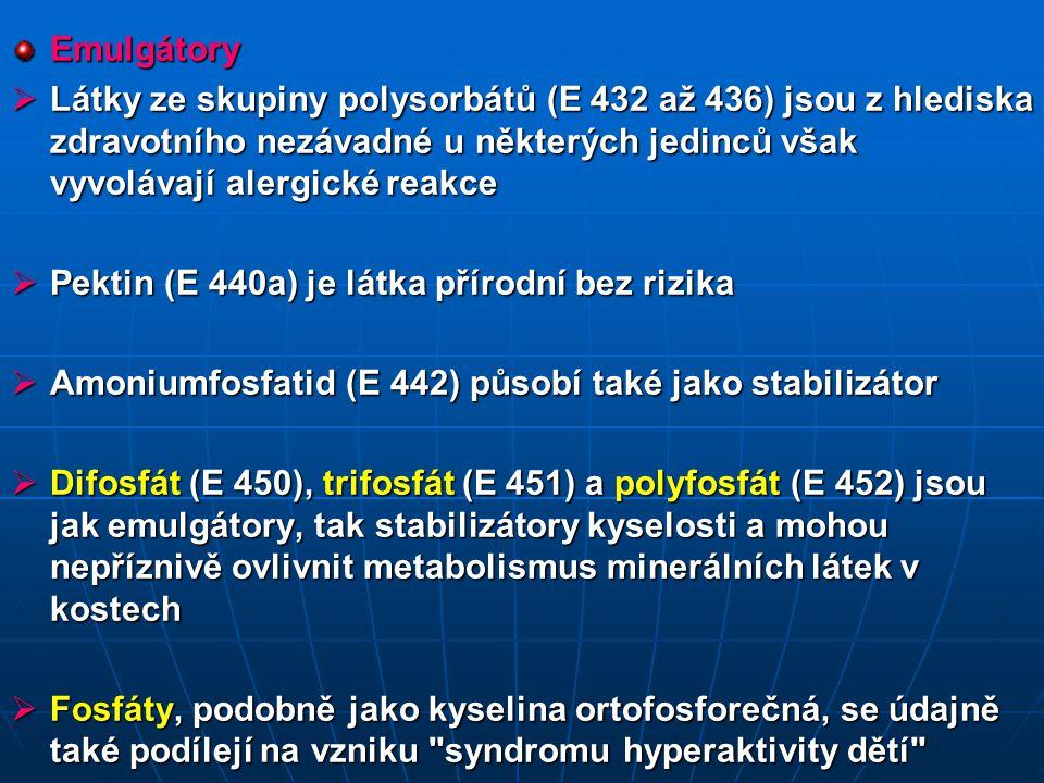 Emulgátory  Látky ze skupiny polysorbátů (E 432 až 436) jsou z hlediska zdravotního nezávadné u některých jedinců však vyvolávají alergické reakce  Pektin (E 440a) je látka přírodní bez rizika  Amoniumfosfatid (E 442) působí také jako stabilizátor  Difosfát (E 450), trifosfát (E 451) a polyfosfát (E 452) jsou jak emulgátory, tak stabilizátory kyselosti a mohou nepříznivě ovlivnit metabolismus minerálních látek v kostech  Fosfáty, podobně jako kyselina ortofosforečná, se údajně také podílejí na vzniku syndromu hyperaktivity dětí