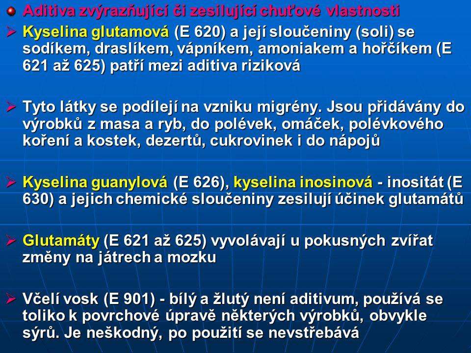 Aditiva zvýrazňující či zesilující chuťové vlastnosti  Kyselina glutamová (E 620) a její sloučeniny (soli) se sodíkem, draslíkem, vápníkem, amoniakem a hořčíkem (E 621 až 625) patří mezi aditiva riziková  Tyto látky se podílejí na vzniku migrény.