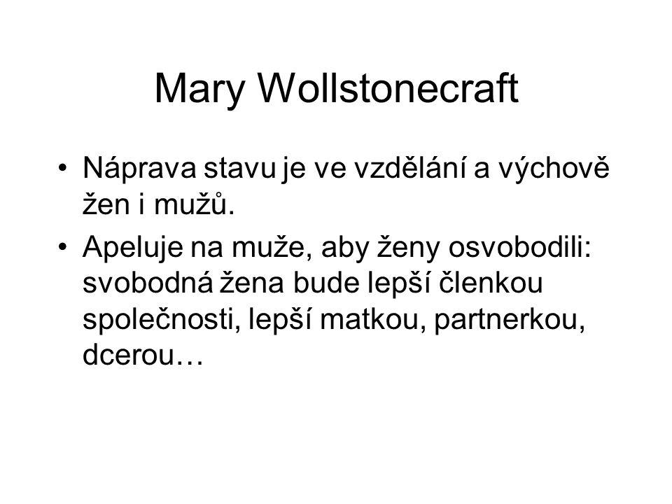 Mary Wollstonecraft Náprava stavu je ve vzdělání a výchově žen i mužů. Apeluje na muže, aby ženy osvobodili: svobodná žena bude lepší členkou společno