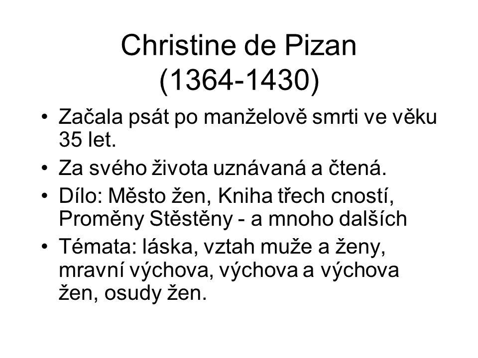 Christine de Pizan (1364-1430) Začala psát po manželově smrti ve věku 35 let. Za svého života uznávaná a čtená. Dílo: Město žen, Kniha třech cností, P