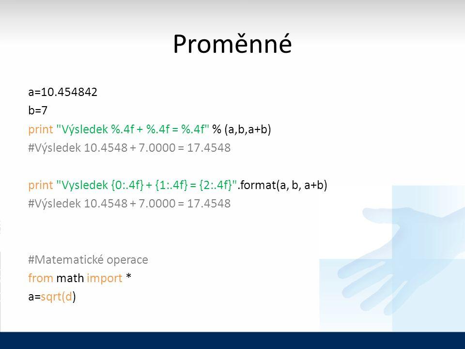 Proměnné a=10.454842 b=7 print Výsledek %.4f + %.4f = %.4f % (a,b,a+b) #Výsledek 10.4548 + 7.0000 = 17.4548 print Vysledek {0:.4f} + {1:.4f} = {2:.4f} .format(a, b, a+b) #Výsledek 10.4548 + 7.0000 = 17.4548 #Matematické operace from math import * a=sqrt(d)