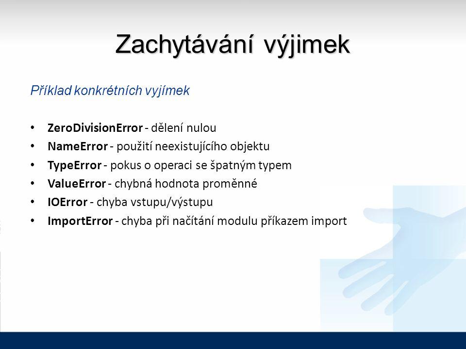 Zachytávání výjimek Příklad konkrétních vyjímek ZeroDivisionError - dělení nulou NameError - použití neexistujícího objektu TypeError - pokus o operaci se špatným typem ValueError - chybná hodnota proměnné IOError - chyba vstupu/výstupu ImportError - chyba při načítání modulu příkazem import
