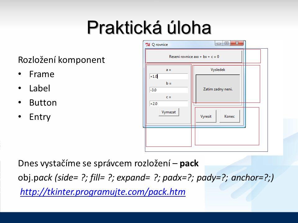 Praktická úloha Rozložení komponent Frame Label Button Entry Dnes vystačíme se správcem rozložení – pack obj.pack (side= ?; fill= ?; expand= ?; padx=?; pady=?; anchor=?;) http://tkinter.programujte.com/pack.htm
