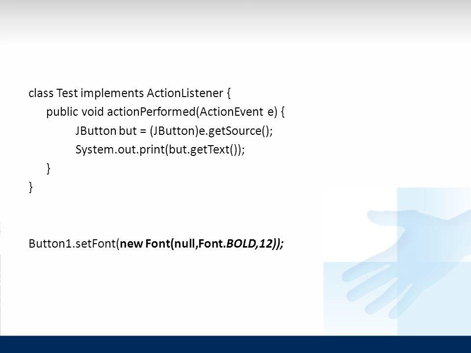 class Test implements ActionListener { public void actionPerformed(ActionEvent e) { JButton but = (JButton)e.getSource(); System.out.print(but.getText()); } Button1.setFont(new Font(null,Font.BOLD,12));