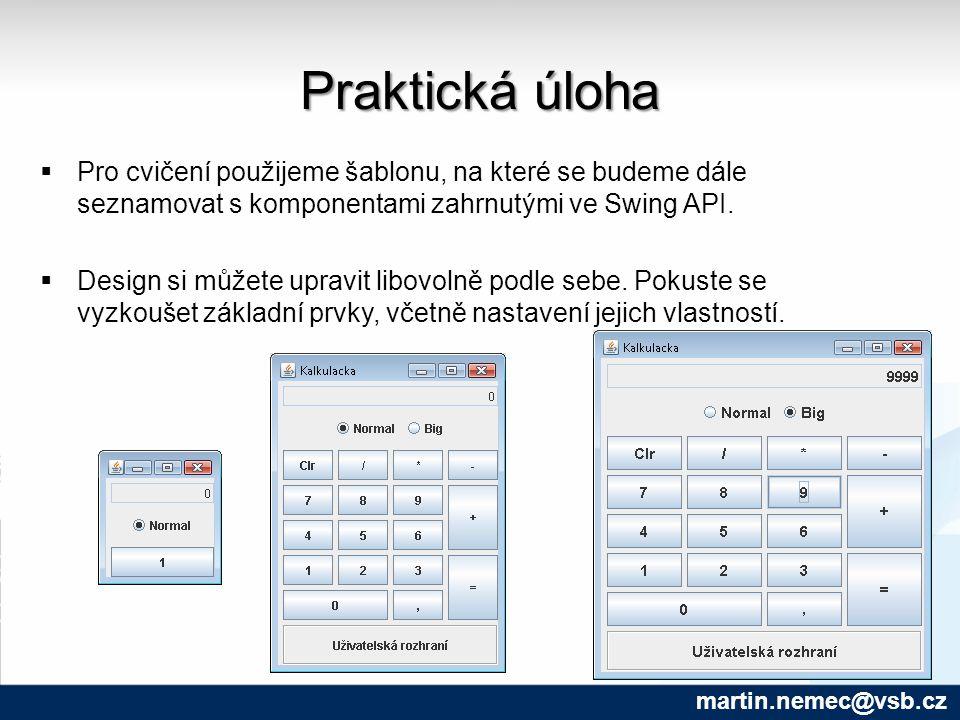 Praktická úloha martin.nemec@vsb.cz  Pro cvičení použijeme šablonu, na které se budeme dále seznamovat s komponentami zahrnutými ve Swing API.  Desi