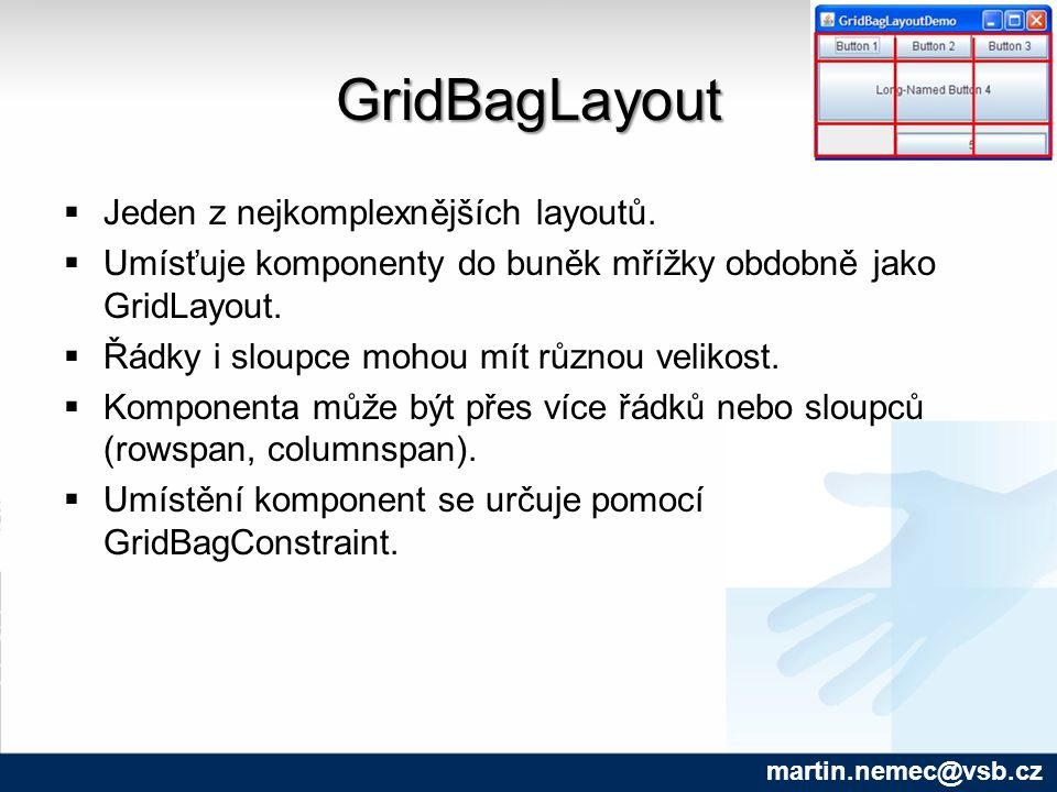 GridBagLayout martin.nemec@vsb.cz  Jeden z nejkomplexnějších layoutů.  Umísťuje komponenty do buněk mřížky obdobně jako GridLayout.  Řádky i sloupc