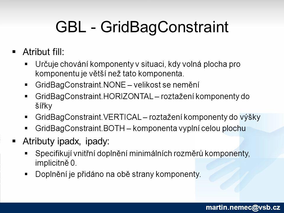 GBL - GridBagConstraint martin.nemec@vsb.cz  Atribut fill:  Určuje chování komponenty v situaci, kdy volná plocha pro komponentu je větší než tato k