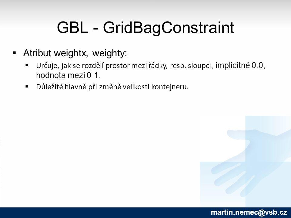 GBL - GridBagConstraint martin.nemec@vsb.cz  Atribut weightx, weighty:  Určuje, jak se rozdělí prostor mezi řádky, resp. sloupci, implicitně 0.0, ho