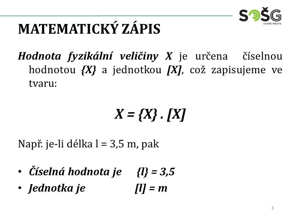MATEMATICKÝ ZÁPIS Hodnota fyzikální veličiny X je určena číselnou hodnotou {X} a jednotkou [X], což zapisujeme ve tvaru: X = {X}.