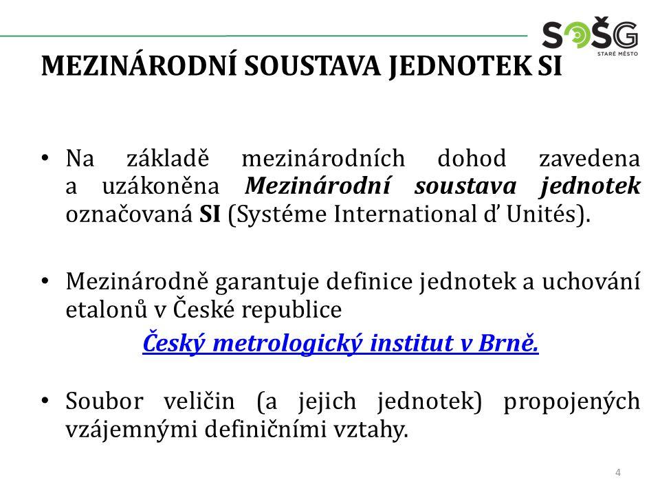 MEZINÁRODNÍ SOUSTAVA JEDNOTEK SI Na základě mezinárodních dohod zavedena a uzákoněna Mezinárodní soustava jednotek označovaná SI (Systéme International ď Unités).