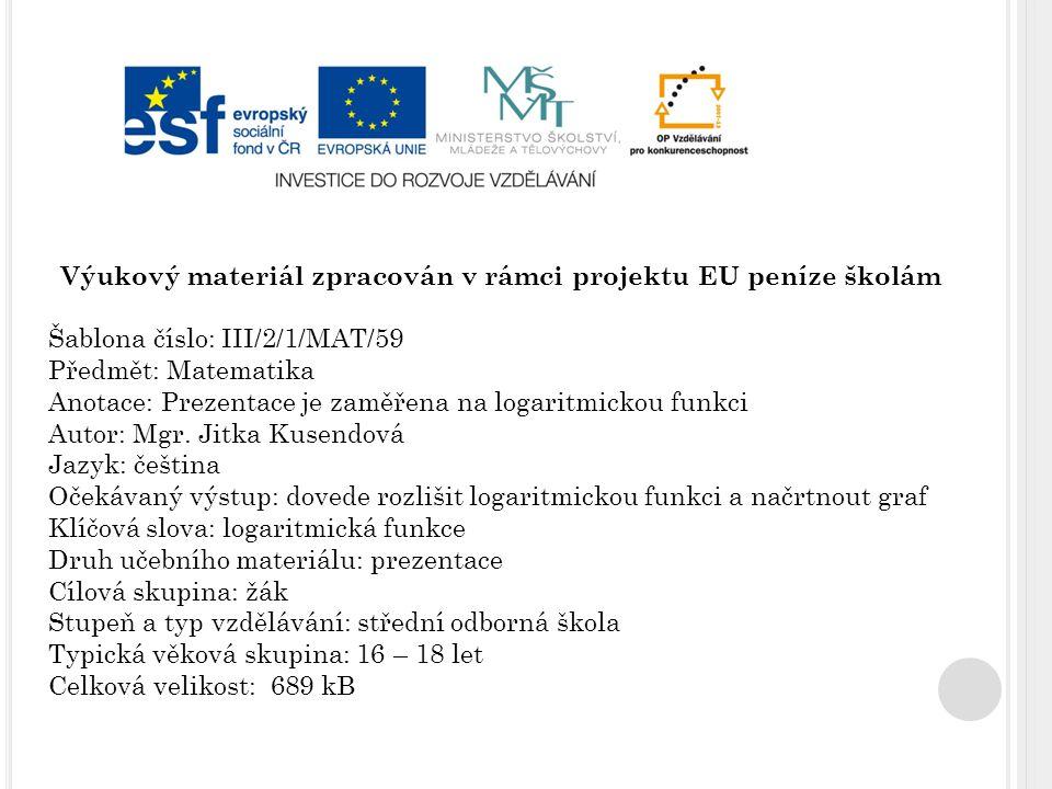 Výukový materiál zpracován v rámci projektu EU peníze školám Šablona číslo: III/2/1/MAT/59 Předmět: Matematika Anotace: Prezentace je zaměřena na logaritmickou funkci Autor: Mgr.