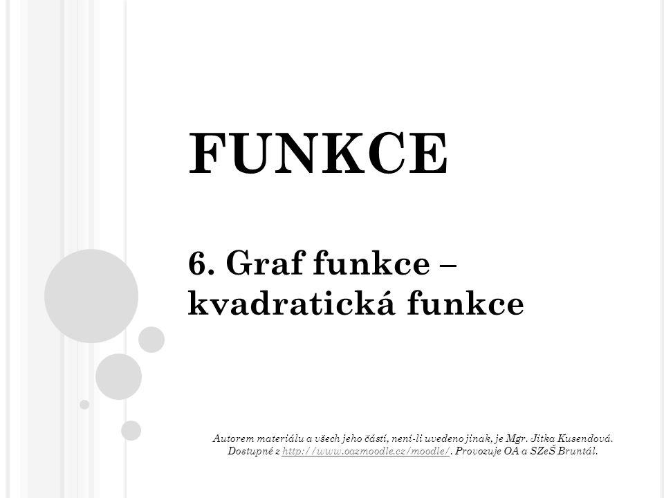 FUNKCE 6. Graf funkce – kvadratická funkce Autorem materiálu a všech jeho částí, není-li uvedeno jinak, je Mgr. Jitka Kusendová. Dostupné z http://www