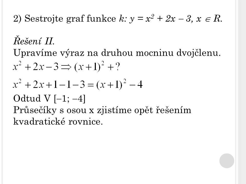 2) Sestrojte graf funkce k: y = x 2 + 2x  3, x  R. Řešení II. Upravíme výraz na druhou mocninu dvojčlenu. Odtud V [  1;  4] Průsečíky s osou x zji