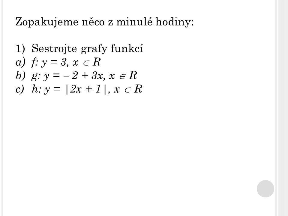 Zopakujeme něco z minulé hodiny: 1)Sestrojte grafy funkcí a)f: y = 3, x  R b)g: y =  2 + 3x, x  R c)h: y = |2x + 1|, x  R