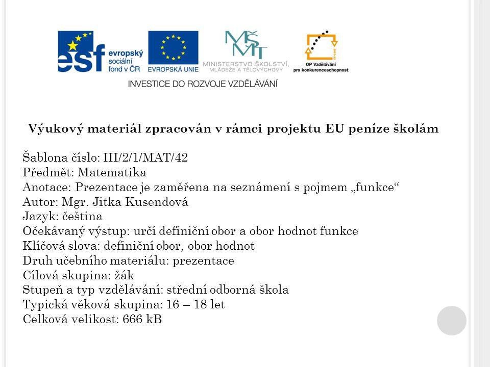 """Výukový materiál zpracován v rámci projektu EU peníze školám Šablona číslo: III/2/1/MAT/42 Předmět: Matematika Anotace: Prezentace je zaměřena na seznámení s pojmem """"funkce Autor: Mgr."""
