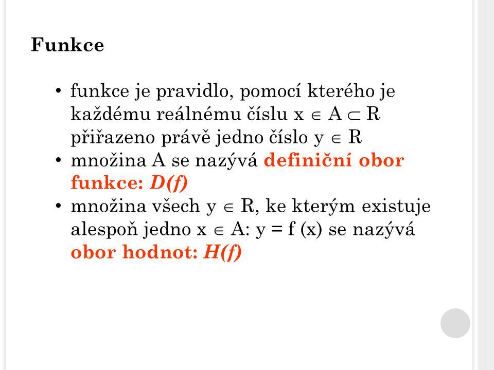 Funkce funkce je pravidlo, pomocí kterého je každému reálnému číslu x  A  R přiřazeno právě jedno číslo y  R množina A se nazývá definiční obor funkce: D(f) množina všech y  R, ke kterým existuje alespoň jedno x  A: y = f (x) se nazývá obor hodnot: H(f)