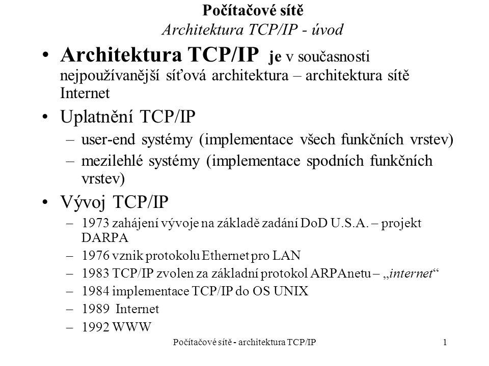 1 Počítačové sítě Architektura TCP/IP - úvod Architektura TCP/IP je v současnosti nejpoužívanější síťová architektura – architektura sítě Internet Uplatnění TCP/IP –user-end systémy (implementace všech funkčních vrstev) –mezilehlé systémy (implementace spodních funkčních vrstev) Vývoj TCP/IP –1973 zahájení vývoje na základě zadání DoD U.S.A.