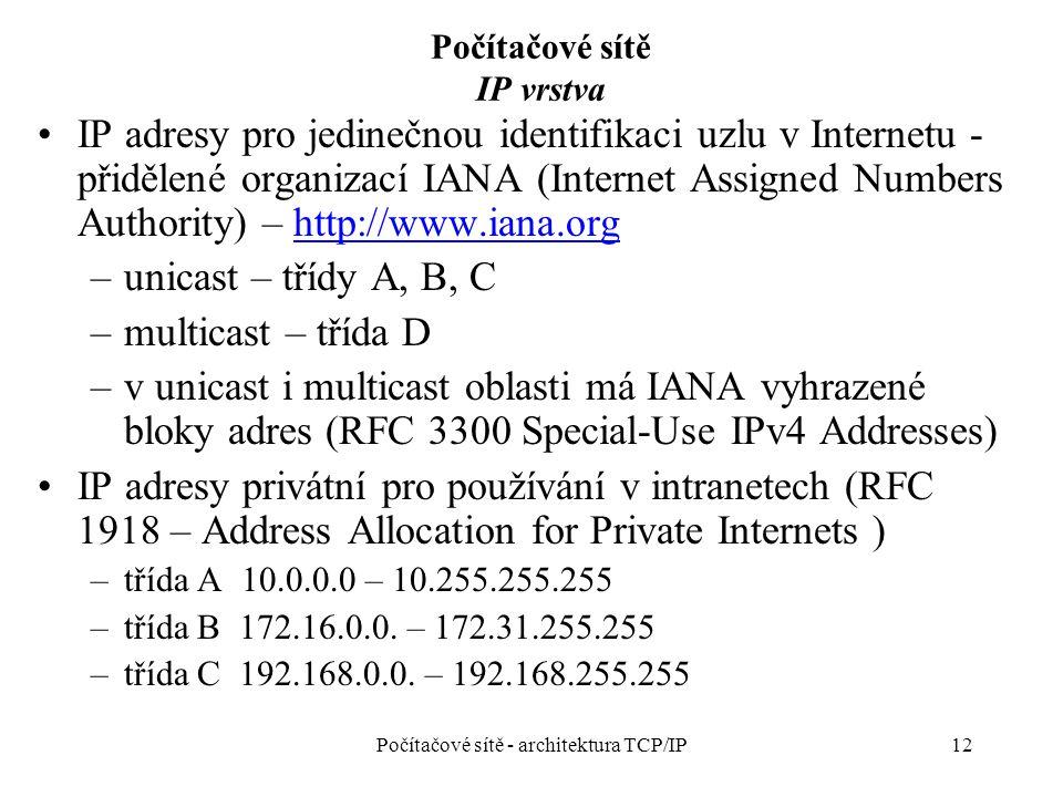 12 Počítačové sítě IP vrstva IP adresy pro jedinečnou identifikaci uzlu v Internetu - přidělené organizací IANA (Internet Assigned Numbers Authority) – http://www.iana.orghttp://www.iana.org –unicast – třídy A, B, C –multicast – třída D –v unicast i multicast oblasti má IANA vyhrazené bloky adres (RFC 3300 Special-Use IPv4 Addresses) IP adresy privátní pro používání v intranetech (RFC 1918 – Address Allocation for Private Internets ) –třída A 10.0.0.0 – 10.255.255.255 –třída B 172.16.0.0.