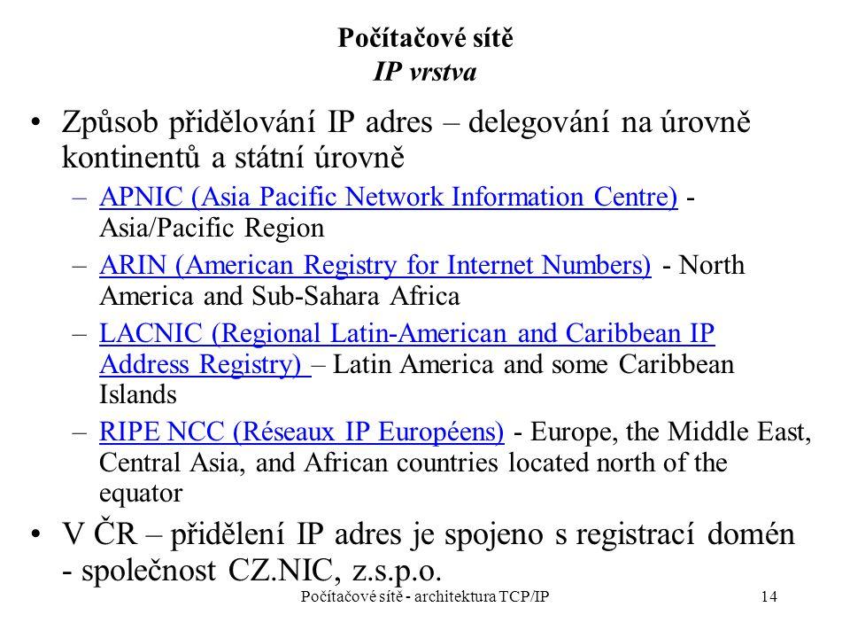 14 Počítačové sítě IP vrstva Způsob přidělování IP adres – delegování na úrovně kontinentů a státní úrovně –APNIC (Asia Pacific Network Information Centre) - Asia/Pacific RegionAPNIC (Asia Pacific Network Information Centre) –ARIN (American Registry for Internet Numbers) - North America and Sub-Sahara AfricaARIN (American Registry for Internet Numbers) –LACNIC (Regional Latin-American and Caribbean IP Address Registry) – Latin America and some Caribbean IslandsLACNIC (Regional Latin-American and Caribbean IP Address Registry) –RIPE NCC (Réseaux IP Européens) - Europe, the Middle East, Central Asia, and African countries located north of the equatorRIPE NCC (Réseaux IP Européens) V ČR – přidělení IP adres je spojeno s registrací domén - společnost CZ.NIC, z.s.p.o.