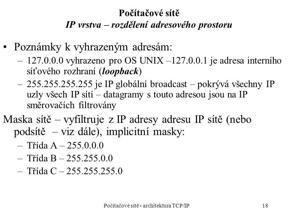 18 Počítačové sítě IP vrstva – rozdělení adresového prostoru Poznámky k vyhrazeným adresám: –127.0.0.0 vyhrazeno pro OS UNIX –127.0.0.1 je adresa interního síťového rozhraní (loopback) –255.255.255.255 je IP globální broadcast – pokrývá všechny IP uzly všech IP sítí – datagramy s touto adresou jsou na IP směrovačích filtrovány Maska sítě – vyfiltruje z IP adresy adresu IP sítě (nebo podsítě – viz dále), implicitní masky: –Třída A – 255.0.0.0 –Třída B – 255.255.0.0 –Třída C – 255.255.255.0 Počítačové sítě - architektura TCP/IP