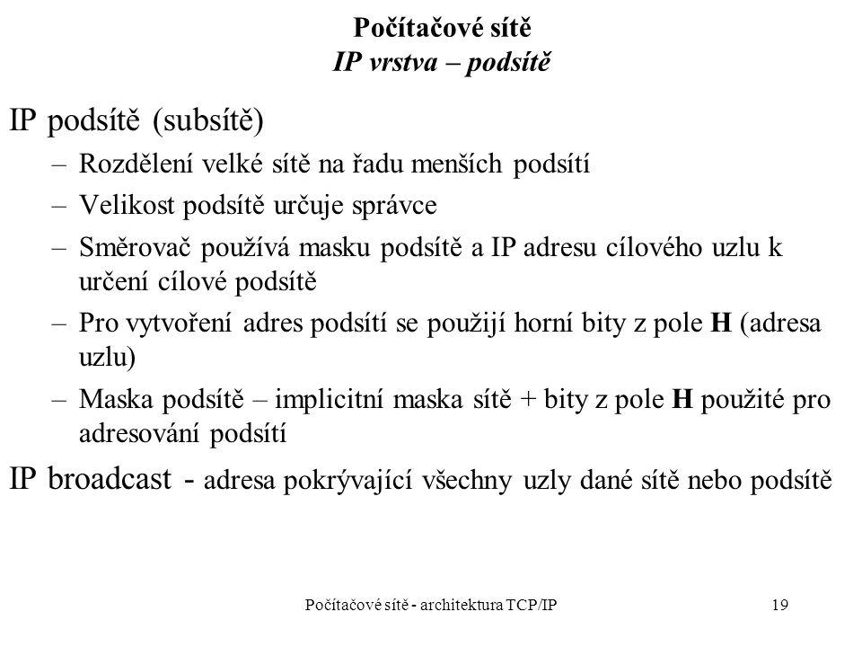 19 Počítačové sítě IP vrstva – podsítě IP podsítě (subsítě) –Rozdělení velké sítě na řadu menších podsítí –Velikost podsítě určuje správce –Směrovač používá masku podsítě a IP adresu cílového uzlu k určení cílové podsítě –Pro vytvoření adres podsítí se použijí horní bity z pole H (adresa uzlu) –Maska podsítě – implicitní maska sítě + bity z pole H použité pro adresování podsítí IP broadcast - adresa pokrývající všechny uzly dané sítě nebo podsítě Počítačové sítě - architektura TCP/IP