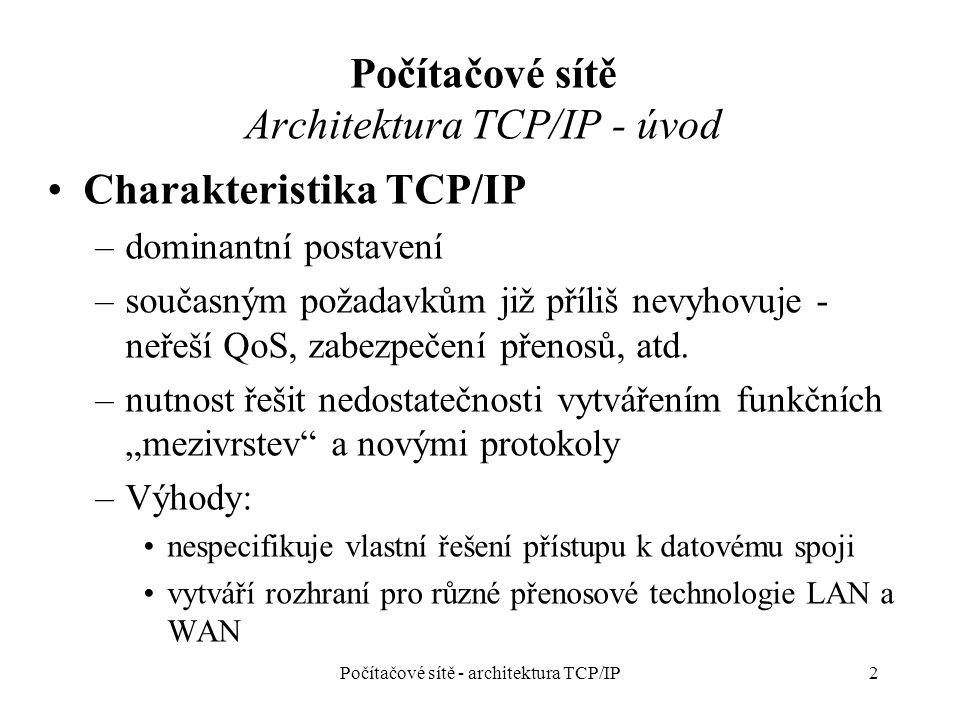 Počítačové sítě Architektura TCP/IP - úvod Charakteristika TCP/IP –dominantní postavení –současným požadavkům již příliš nevyhovuje - neřeší QoS, zabezpečení přenosů, atd.