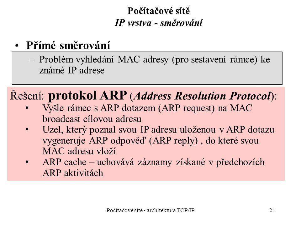 21 Počítačové sítě IP vrstva - směrování Přímé směrování –Problém vyhledání MAC adresy (pro sestavení rámce) ke známé IP adrese Počítačové sítě - architektura TCP/IP Řešení: protokol ARP (Address Resolution Protocol): Vyšle rámec s ARP dotazem (ARP request) na MAC broadcast cílovou adresu Uzel, který poznal svou IP adresu uloženou v ARP dotazu vygeneruje ARP odpověď (ARP reply), do které svou MAC adresu vloží ARP cache – uchovává záznamy získané v předchozích ARP aktivitách