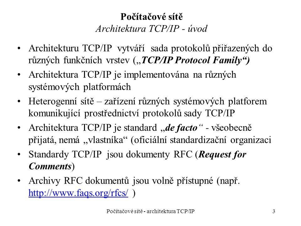 """3 Počítačové sítě Architektura TCP/IP - úvod Architekturu TCP/IP vytváří sada protokolů přiřazených do různých funkčních vrstev (""""TCP/IP Protocol Family ) Architektura TCP/IP je implementována na různých systémových platformách Heterogenní sítě – zařízení různých systémových platforem komunikující prostřednictví protokolů sady TCP/IP Architektura TCP/IP je standard """"de facto - všeobecně přijatá, nemá """"vlastníka (oficiální standardizační organizaci Standardy TCP/IP jsou dokumenty RFC (Request for Comments) Archivy RFC dokumentů jsou volně přístupné (např."""