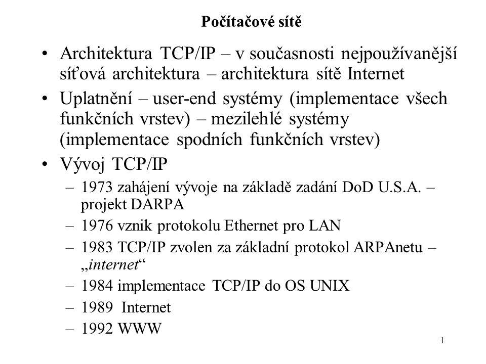 1 Počítačové sítě Architektura TCP/IP – v současnosti nejpoužívanější síťová architektura – architektura sítě Internet Uplatnění – user-end systémy (implementace všech funkčních vrstev) – mezilehlé systémy (implementace spodních funkčních vrstev) Vývoj TCP/IP –1973 zahájení vývoje na základě zadání DoD U.S.A.