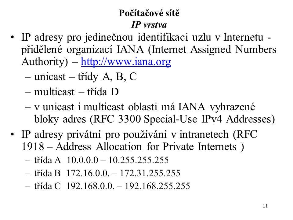 11 Počítačové sítě IP vrstva IP adresy pro jedinečnou identifikaci uzlu v Internetu - přidělené organizací IANA (Internet Assigned Numbers Authority) – http://www.iana.orghttp://www.iana.org –unicast – třídy A, B, C –multicast – třída D –v unicast i multicast oblasti má IANA vyhrazené bloky adres (RFC 3300 Special-Use IPv4 Addresses) IP adresy privátní pro používání v intranetech (RFC 1918 – Address Allocation for Private Internets ) –třída A 10.0.0.0 – 10.255.255.255 –třída B 172.16.0.0.