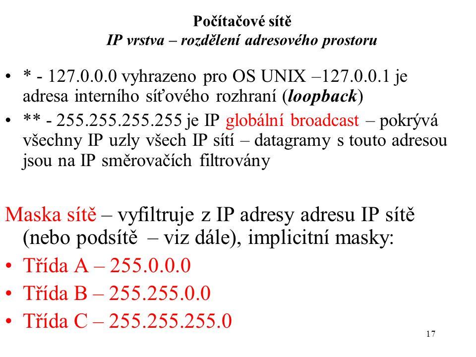 17 Počítačové sítě IP vrstva – rozdělení adresového prostoru * - 127.0.0.0 vyhrazeno pro OS UNIX –127.0.0.1 je adresa interního síťového rozhraní (loopback) ** - 255.255.255.255 je IP globální broadcast – pokrývá všechny IP uzly všech IP sítí – datagramy s touto adresou jsou na IP směrovačích filtrovány Maska sítě – vyfiltruje z IP adresy adresu IP sítě (nebo podsítě – viz dále), implicitní masky: Třída A – 255.0.0.0 Třída B – 255.255.0.0 Třída C – 255.255.255.0