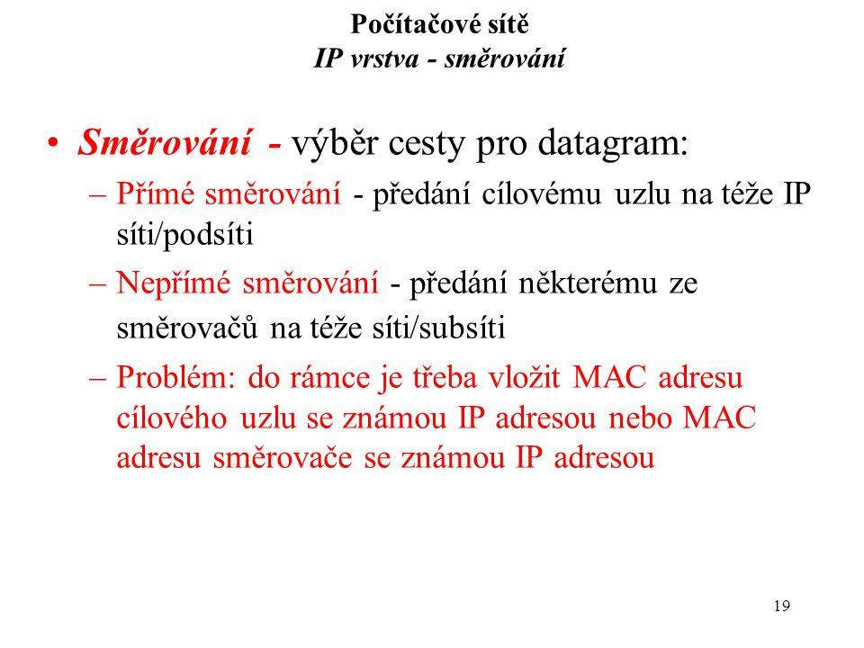 19 Počítačové sítě IP vrstva - směrování Směrování - výběr cesty pro datagram: –Přímé směrování - předání cílovému uzlu na téže IP síti/podsíti –Nepřímé směrování - předání některému ze směrovačů na téže síti/subsíti –Problém: do rámce je třeba vložit MAC adresu cílového uzlu se známou IP adresou nebo MAC adresu směrovače se známou IP adresou