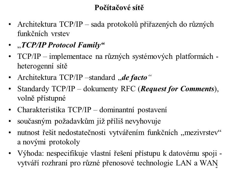 """2 Počítačové sítě Architektura TCP/IP – sada protokolů přiřazených do různých funkčních vrstev """"TCP/IP Protocol Family TCP/IP – implementace na různých systémových platformách - heterogenní sítě Architektura TCP/IP –standard """"de facto Standardy TCP/IP – dokumenty RFC (Request for Comments), volně přístupné Charakteristika TCP/IP – dominantní postavení současným požadavkům již příliš nevyhovuje nutnost řešit nedostatečnosti vytvářením funkčních """"mezivrstev a novými protokoly Výhoda: nespecifikuje vlastní řešení přístupu k datovému spoji - vytváří rozhraní pro různé přenosové technologie LAN a WAN"""