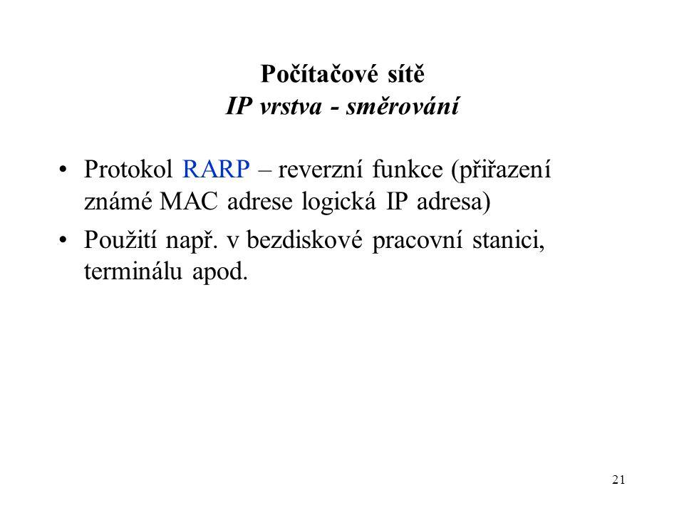 21 Počítačové sítě IP vrstva - směrování Protokol RARP – reverzní funkce (přiřazení známé MAC adrese logická IP adresa) Použití např.