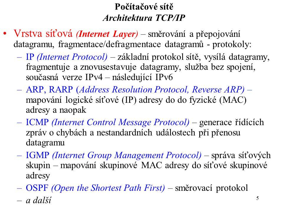 5 Počítačové sítě Architektura TCP/IP Vrstva síťová (Internet Layer) – směrování a přepojování datagramu, fragmentace/defragmentace datagramů - protokoly: –IP (Internet Protocol) – základní protokol sítě, vysílá datagramy, fragmentuje a znovusestavuje datagramy, služba bez spojení, současná verze IPv4 – následující IPv6 –ARP, RARP (Address Resolution Protocol, Reverse ARP) – mapování logické síťové (IP) adresy do do fyzické (MAC) adresy a naopak –ICMP (Internet Control Message Protocol) – generace řídících zpráv o chybách a nestandardních událostech při přenosu datagramu –IGMP (Internet Group Management Protocol) – správa síťových skupin – mapování skupinové MAC adresy do síťové skupinové adresy –OSPF (Open the Shortest Path First) – směrovací protokol –a další