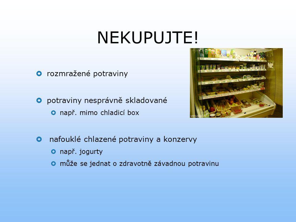NEKUPUJTE!  rozmražené potraviny  potraviny nesprávně skladované  např. mimo chladicí box  nafouklé chlazené potraviny a konzervy  např. jogurty