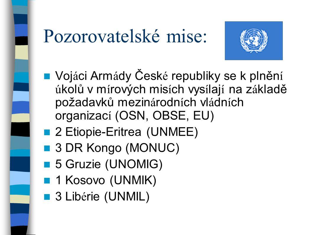 Pozorovatelské mise: Voj á ci Arm á dy Česk é republiky se k plněn í ú kolů v m í rových mis í ch vys í laj í na z á kladě požadavků mezin á rodn í ch vl á dn í ch organizac í (OSN, OBSE, EU) 2 Etiopie-Eritrea (UNMEE) 3 DR Kongo (MONUC) 5 Gruzie (UNOMIG) 1 Kosovo (UNMIK) 3 Lib é rie (UNMIL)