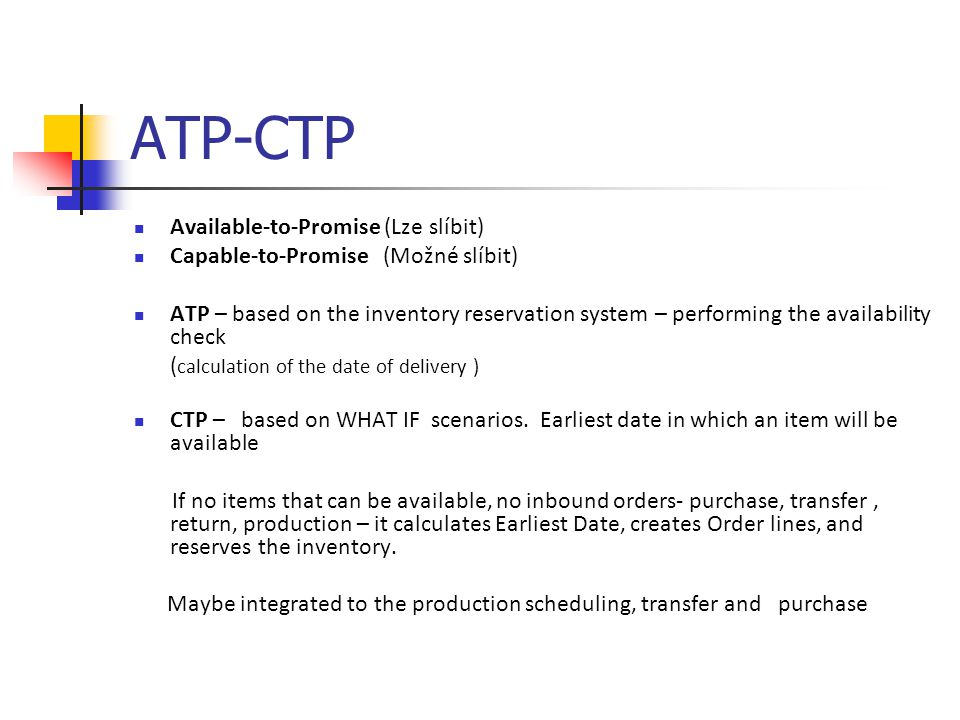 ATP-CTP Available-to-Promise (Lze slíbit) Capable-to-Promise (Možné slíbit) ATP – based on the inventory reservation system – performing the availability check ( calculation of the date of delivery ) CTP – based on WHAT IF scenarios.